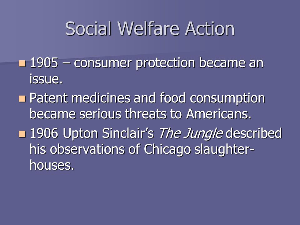Social Welfare Action 1905 – consumer protection became an issue. 1905 – consumer protection became an issue. Patent medicines and food consumption be