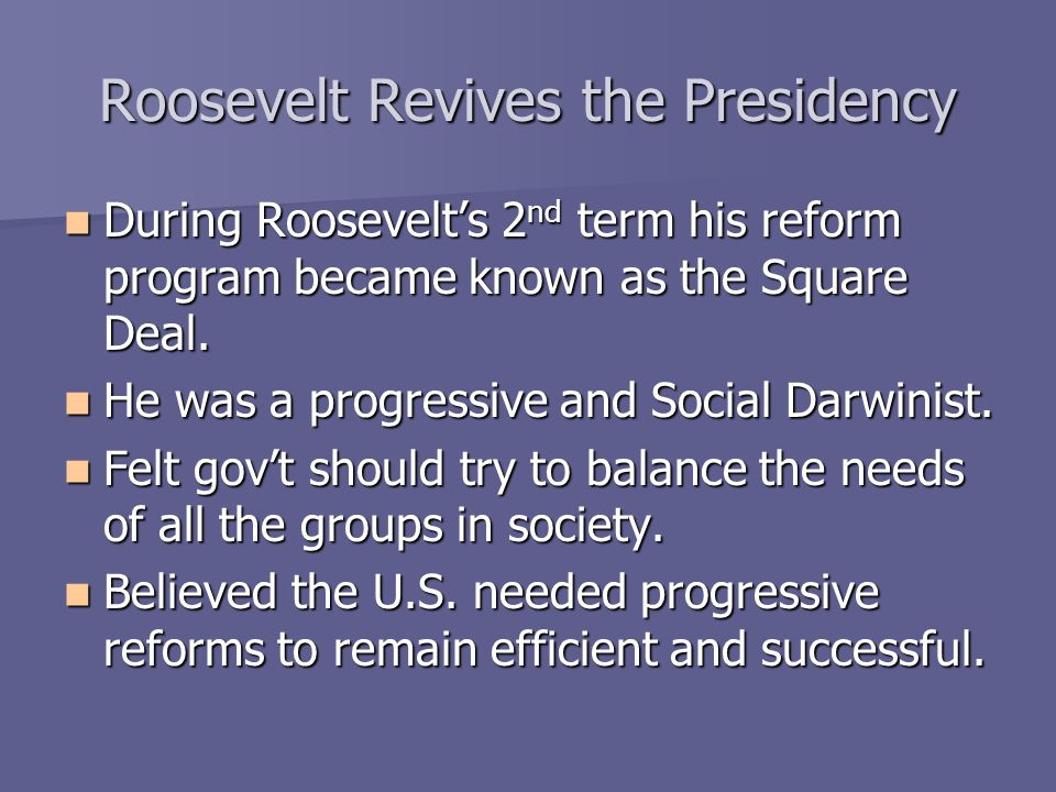 Roosevelt Revives the Presidency During Roosevelt's 2 nd term his reform program became known as the Square Deal. During Roosevelt's 2 nd term his ref