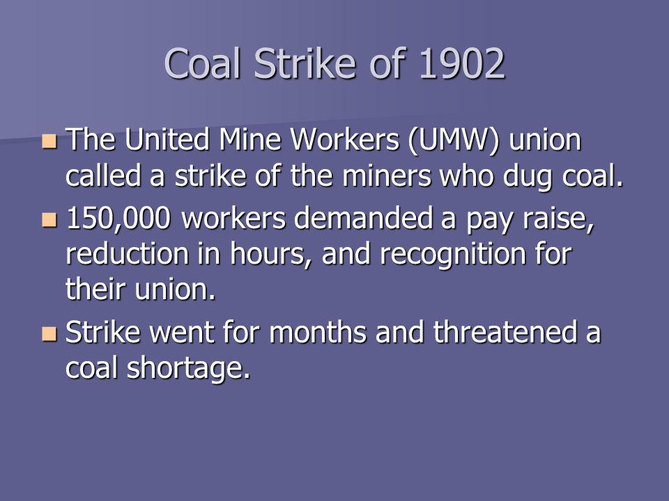 Coal Strike of 1902 The United Mine Workers (UMW) union called a strike of the miners who dug coal. The United Mine Workers (UMW) union called a strik
