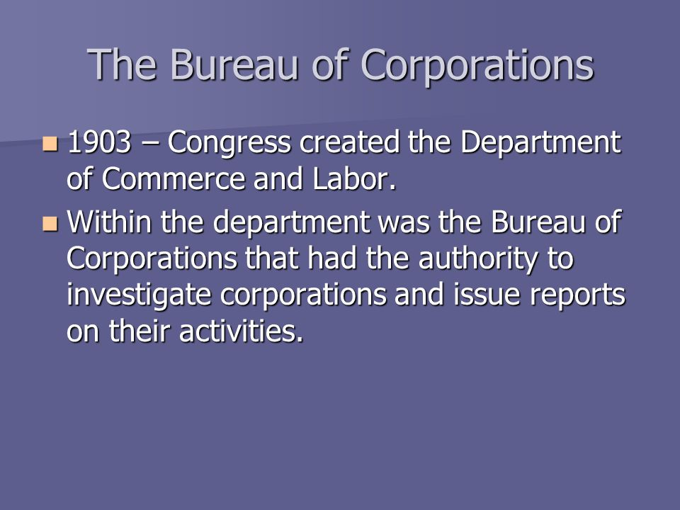 The Bureau of Corporations 1903 – Congress created the Department of Commerce and Labor. 1903 – Congress created the Department of Commerce and Labor.