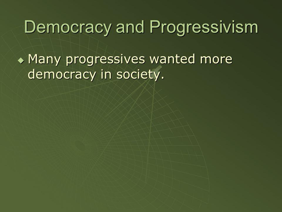 Democracy and Progressivism  Many progressives wanted more democracy in society.