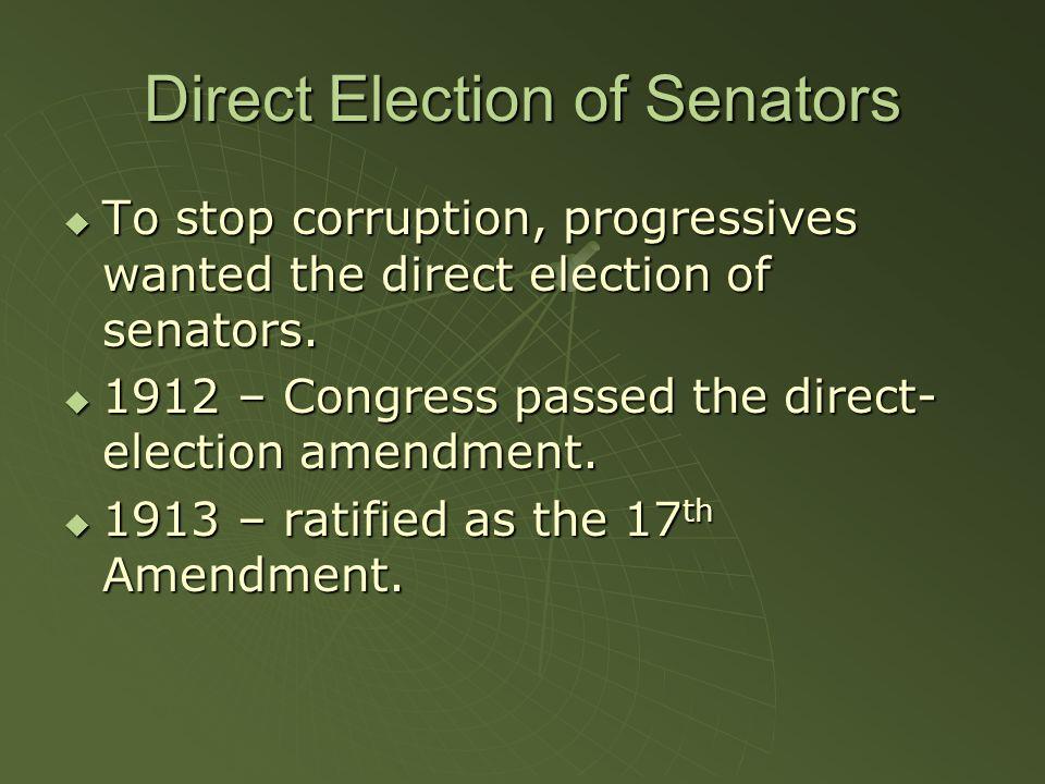 Direct Election of Senators  To stop corruption, progressives wanted the direct election of senators.  1912 – Congress passed the direct- election a