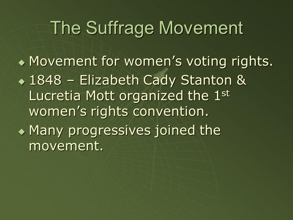 The Suffrage Movement  Movement for women's voting rights.  1848 – Elizabeth Cady Stanton & Lucretia Mott organized the 1 st women's rights conventi