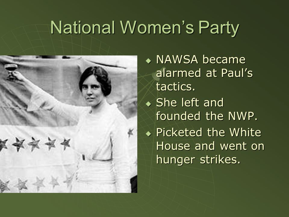 National Women's Party  NAWSA became alarmed at Paul's tactics.  She left and founded the NWP.  Picketed the White House and went on hunger strikes