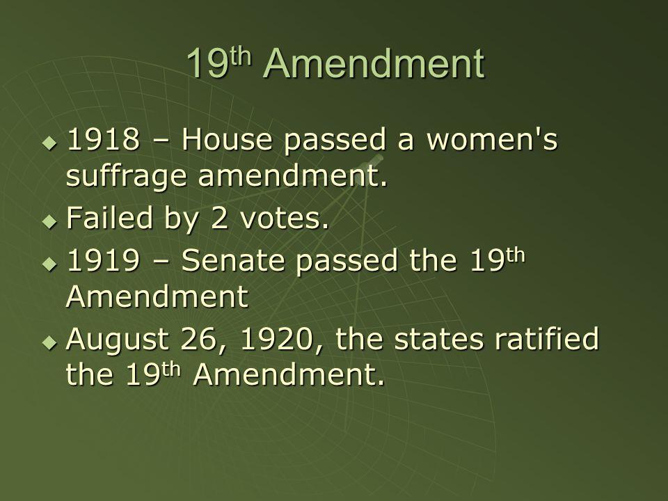19 th Amendment  1918 – House passed a women's suffrage amendment.  Failed by 2 votes.  1919 – Senate passed the 19 th Amendment  August 26, 1920,