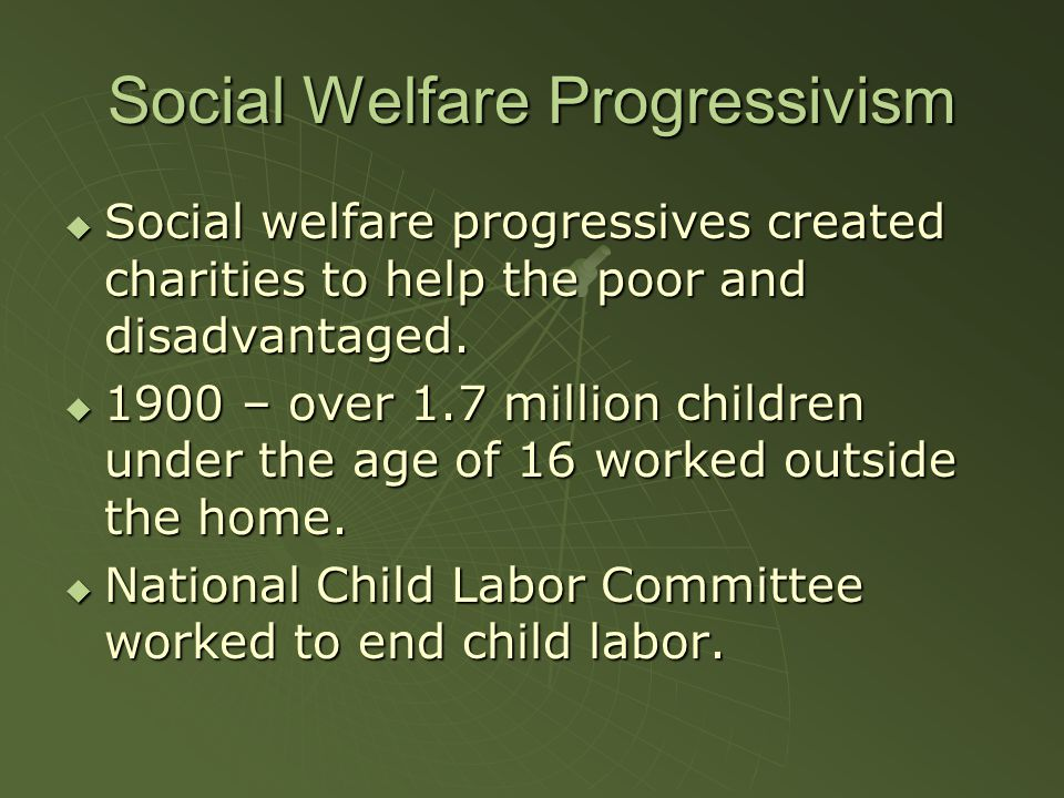 Social Welfare Progressivism  Social welfare progressives created charities to help the poor and disadvantaged.  1900 – over 1.7 million children un