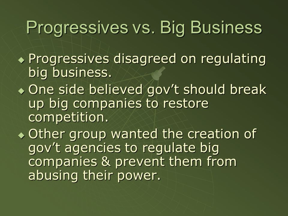 Progressives vs. Big Business  Progressives disagreed on regulating big business.  One side believed gov't should break up big companies to restore