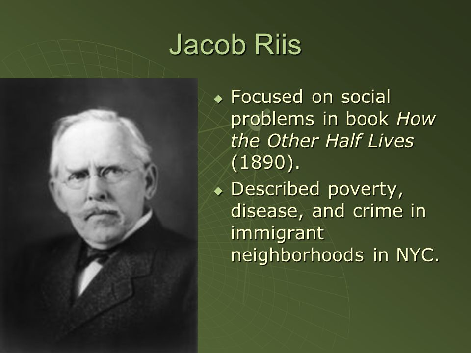 Jacob Riis  Focused on social problems in book How the Other Half Lives (1890).  Described poverty, disease, and crime in immigrant neighborhoods in
