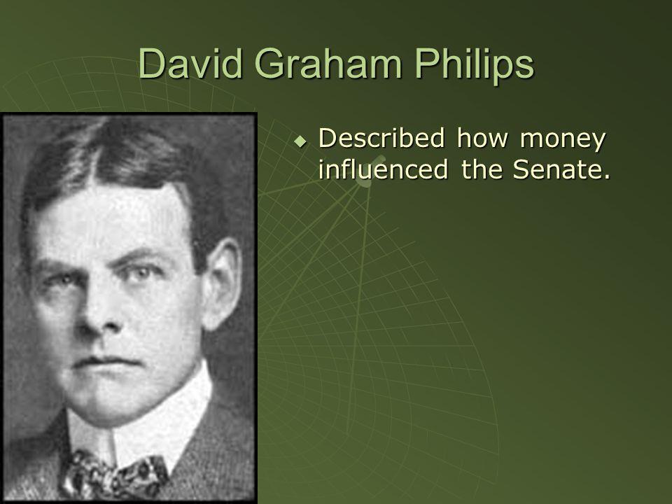 David Graham Philips  Described how money influenced the Senate.