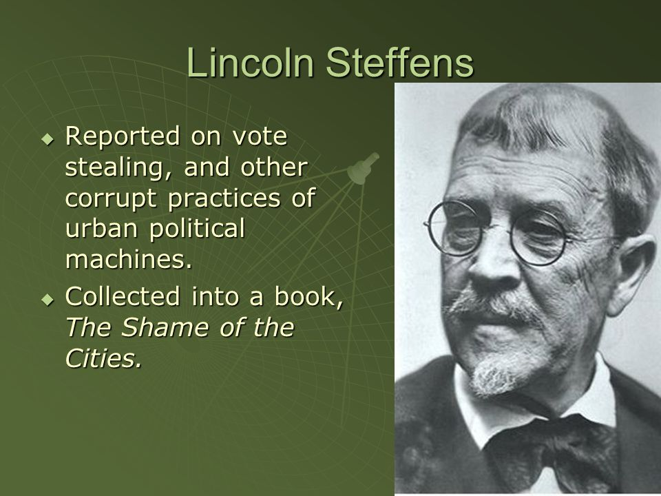 Lincoln Steffens  Reported on vote stealing, and other corrupt practices of urban political machines.  Collected into a book, The Shame of the Citie