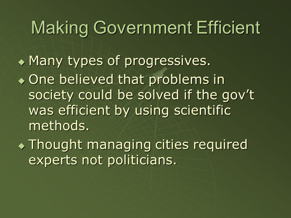 Making Government Efficient  Many types of progressives.  One believed that problems in society could be solved if the gov't was efficient by using