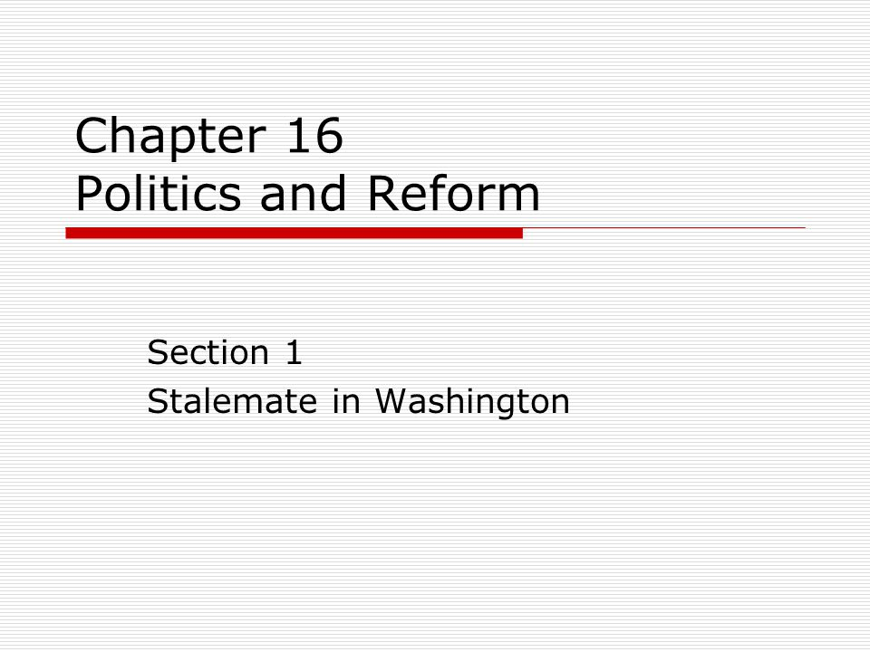 Chapter 16 Politics and Reform Section 1 Stalemate in Washington
