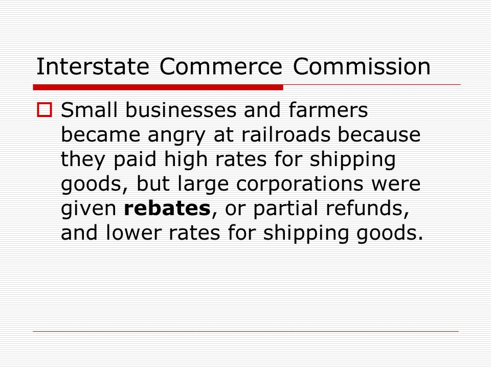 Interstate Commerce Commission  Small businesses and farmers became angry at railroads because they paid high rates for shipping goods, but large cor