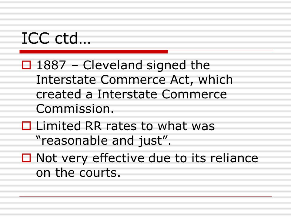 "ICC ctd…  1887 – Cleveland signed the Interstate Commerce Act, which created a Interstate Commerce Commission.  Limited RR rates to what was ""reason"
