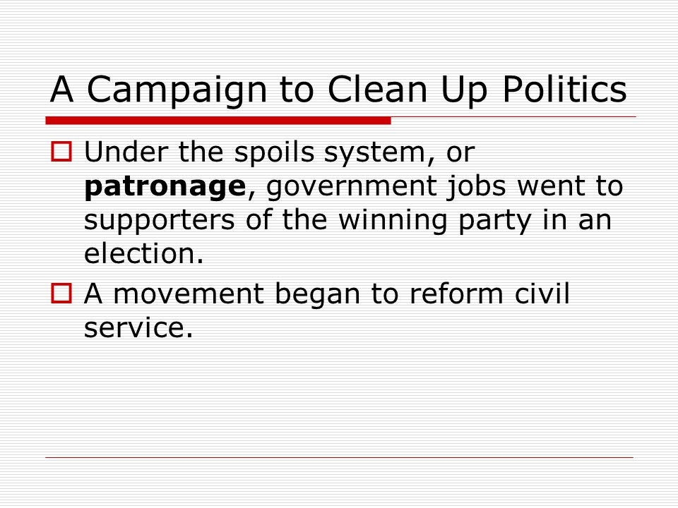 A Campaign to Clean Up Politics  Under the spoils system, or patronage, government jobs went to supporters of the winning party in an election.  A m