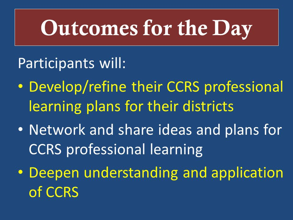 Outcomes for the Day Participants will: Develop/refine their CCRS professional learning plans for their districts Network and share ideas and plans for CCRS professional learning Deepen understanding and application of CCRS