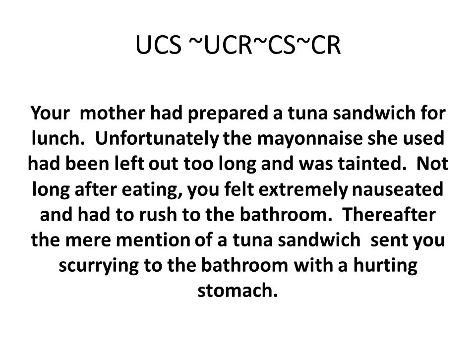 UCS ~UCR~CS~CR Your mother had prepared a tuna sandwich for lunch. Unfortunately the mayonnaise she used had been left out too long and was tainted. N