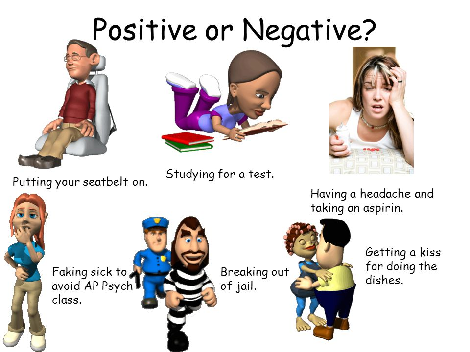 Positive or Negative? Putting your seatbelt on. Studying for a test. Having a headache and taking an aspirin. Faking sick to avoid AP Psych class. Bre