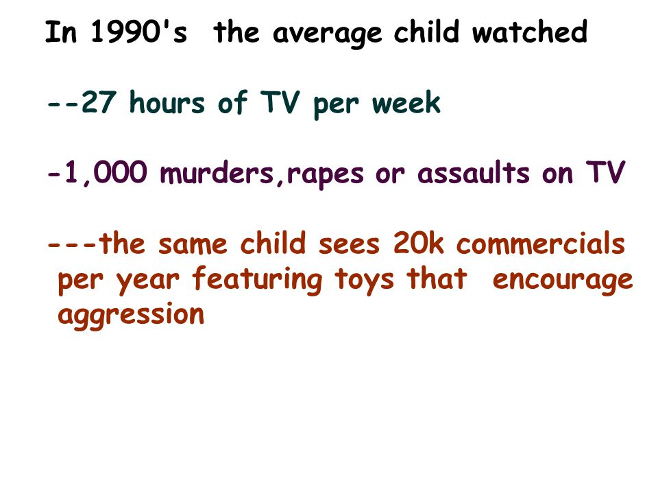In 1990's the average child watched --27 hours of TV per week -1,000 murders,rapes or assaults on TV ---the same child sees 20k commercials per year f