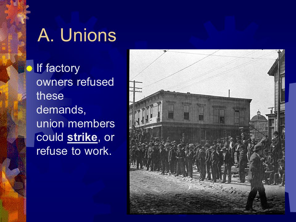 A. Unions  Unions – workers joined together in associations to press for reforms.