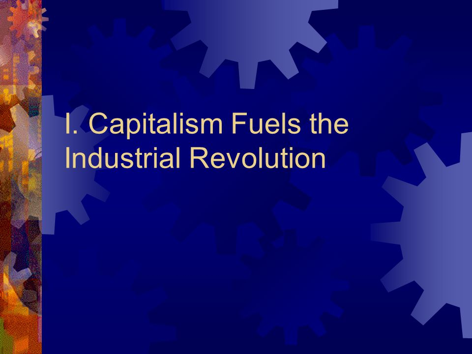 An Age of Reform I. Capitalism Fuels the Industrial Revolution A.