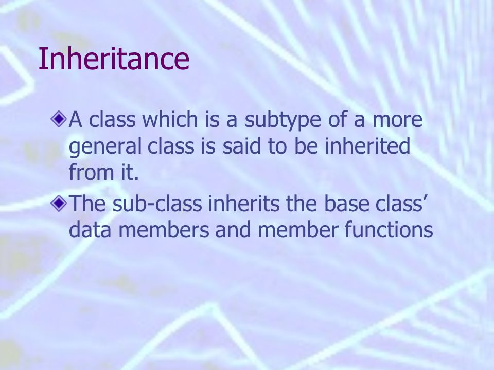 Inheritance A class which is a subtype of a more general class is said to be inherited from it.