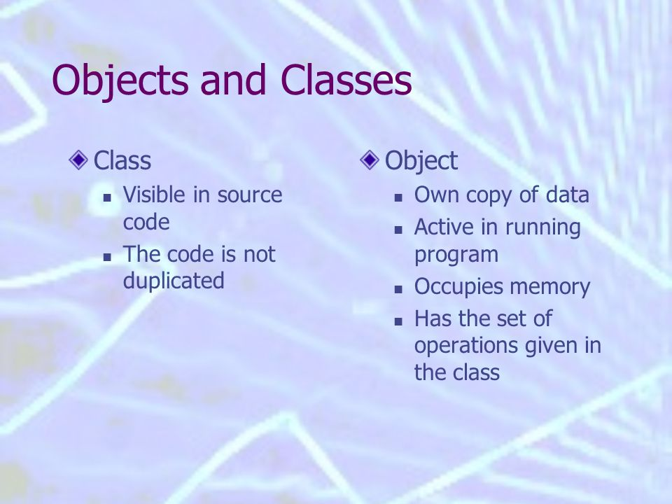Objects and Classes Class Visible in source code The code is not duplicated Object Own copy of data Active in running program Occupies memory Has the set of operations given in the class