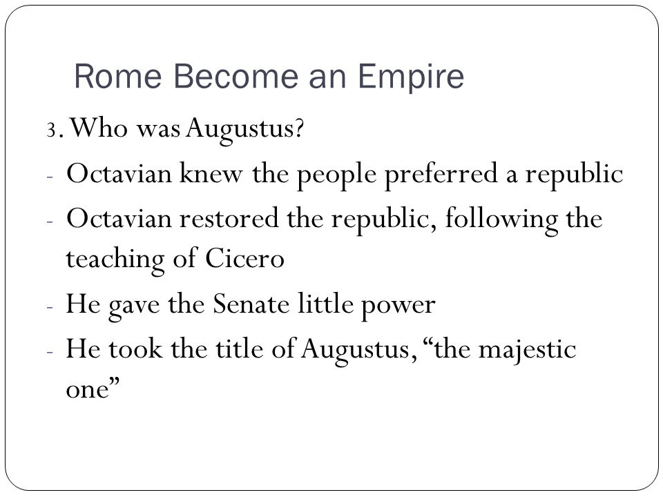 Rome Become an Empire 3. Who was Augustus? - Octavian knew the people preferred a republic - Octavian restored the republic, following the teaching of