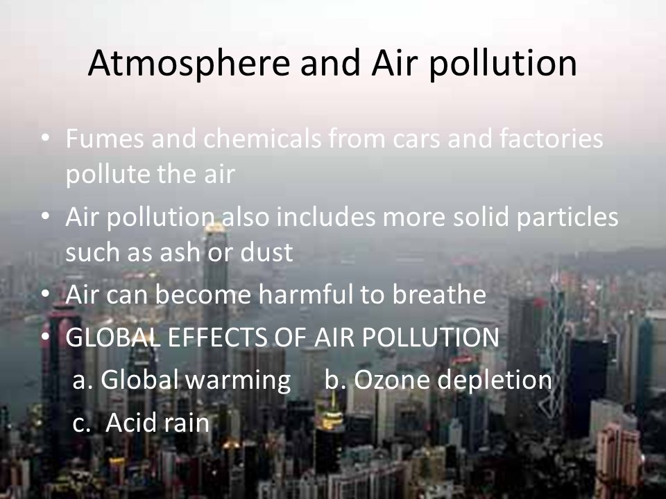 Atmosphere and Air pollution Fumes and chemicals from cars and factories pollute the air Air pollution also includes more solid particles such as ash
