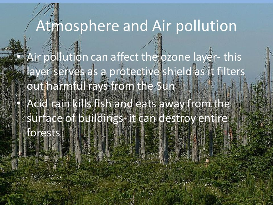 Atmosphere and Air pollution Air pollution can affect the ozone layer- this layer serves as a protective shield as it filters out harmful rays from the Sun Acid rain kills fish and eats away from the surface of buildings- it can destroy entire forests