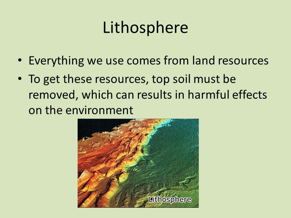 Lithosphere Everything we use comes from land resources To get these resources, top soil must be removed, which can results in harmful effects on the environment