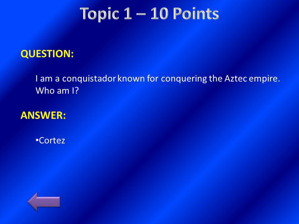 QUESTION: I explored South America for Spain and am known for conquering the Inca.