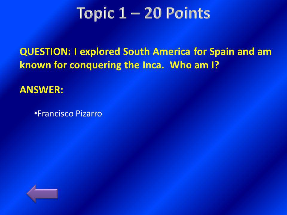 QUESTION: I explored South America for Spain and am known for conquering the Inca. Who am I? ANSWER: Francisco Pizarro