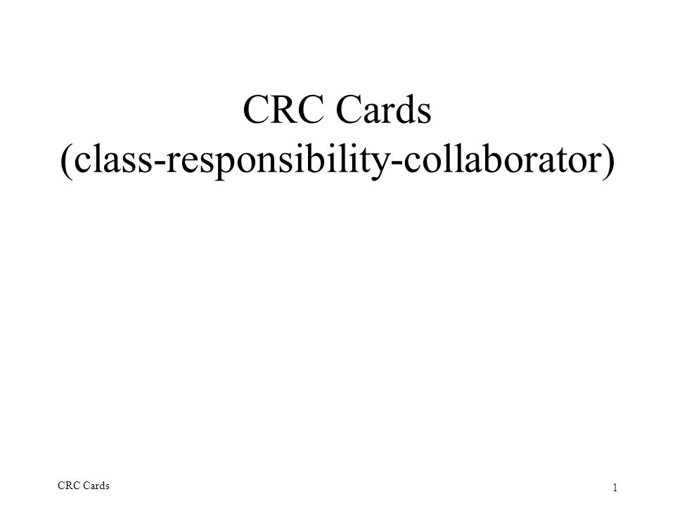 1 CRC Cards CRC Cards (class-responsibility-collaborator)