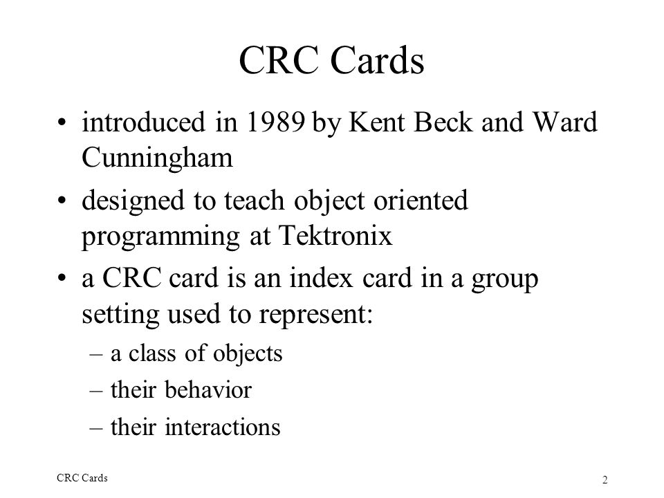 2 CRC Cards introduced in 1989 by Kent Beck and Ward Cunningham designed to teach object oriented programming at Tektronix a CRC card is an index card
