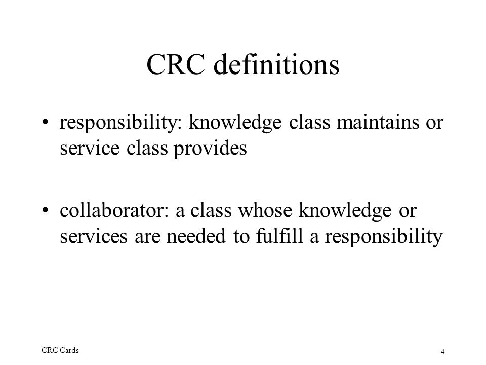 4 CRC Cards CRC definitions responsibility: knowledge class maintains or service class provides collaborator: a class whose knowledge or services are needed to fulfill a responsibility