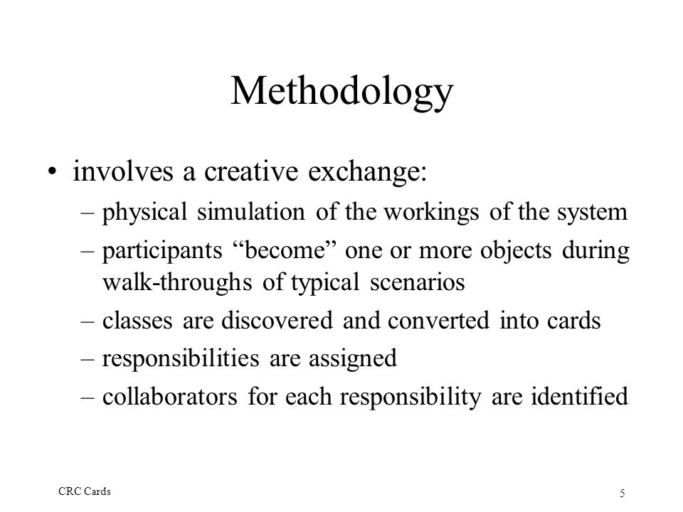 "5 CRC Cards Methodology involves a creative exchange: –physical simulation of the workings of the system –participants ""become"" one or more objects du"
