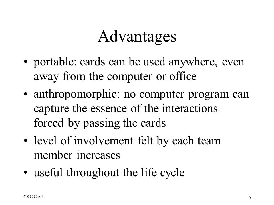 6 CRC Cards Advantages portable: cards can be used anywhere, even away from the computer or office anthropomorphic: no computer program can capture th
