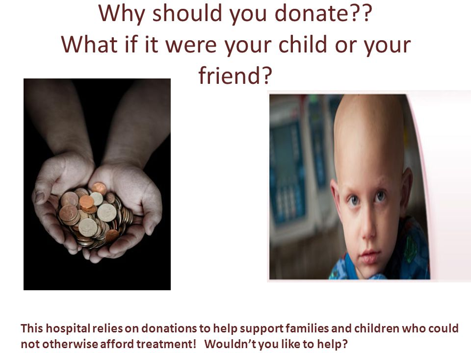 Why should you donate?. What if it were your child or your friend.