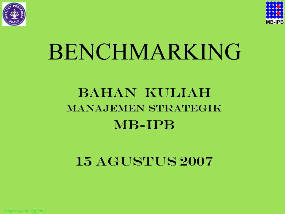 KIRproduction@2007 BENCHMARKING BAHAN KULIAH MANAJEMEN STRATEGIK MB-IPB 15 Agustus 2007