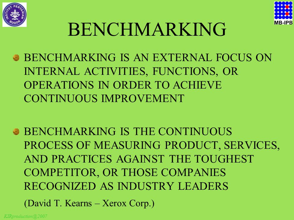 KIRproduction@2007 BENCHMARKING BENCHMARKING IS AN EXTERNAL FOCUS ON INTERNAL ACTIVITIES, FUNCTIONS, OR OPERATIONS IN ORDER TO ACHIEVE CONTINUOUS IMPROVEMENT BENCHMARKING IS THE CONTINUOUS PROCESS OF MEASURING PRODUCT, SERVICES, AND PRACTICES AGAINST THE TOUGHEST COMPETITOR, OR THOSE COMPANIES RECOGNIZED AS INDUSTRY LEADERS (David T.