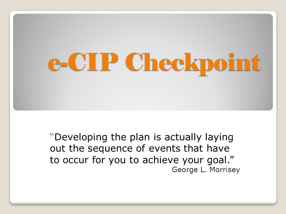 e-CIP Checkpoint Developing the plan is actually laying out the sequence of events that have to occur for you to achieve your goal. George L.