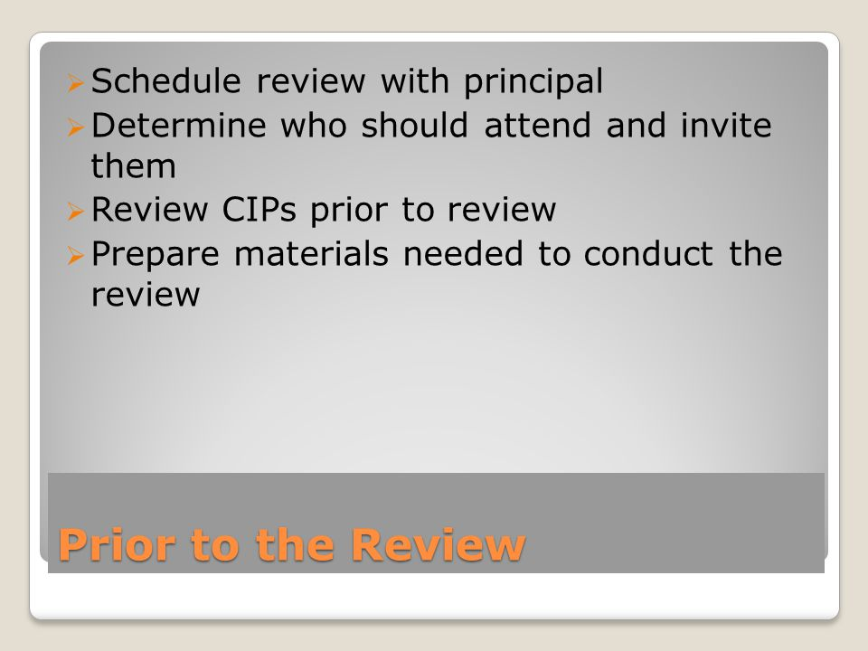 Prior to the Review  Schedule review with principal  Determine who should attend and invite them  Review CIPs prior to review  Prepare materials needed to conduct the review
