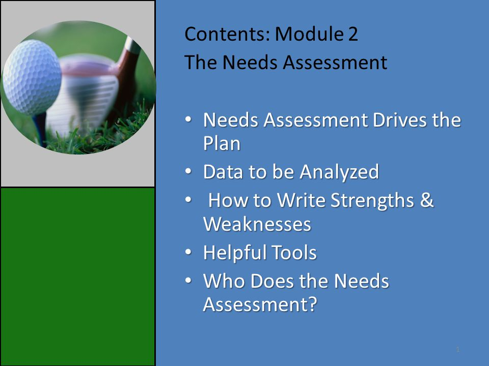 Contents: Module 2 The Needs Assessment Needs Assessment Drives the Plan Needs Assessment Drives the Plan Data to be Analyzed Data to be Analyzed How to Write Strengths & Weaknesses How to Write Strengths & Weaknesses Helpful Tools Helpful Tools Who Does the Needs Assessment.