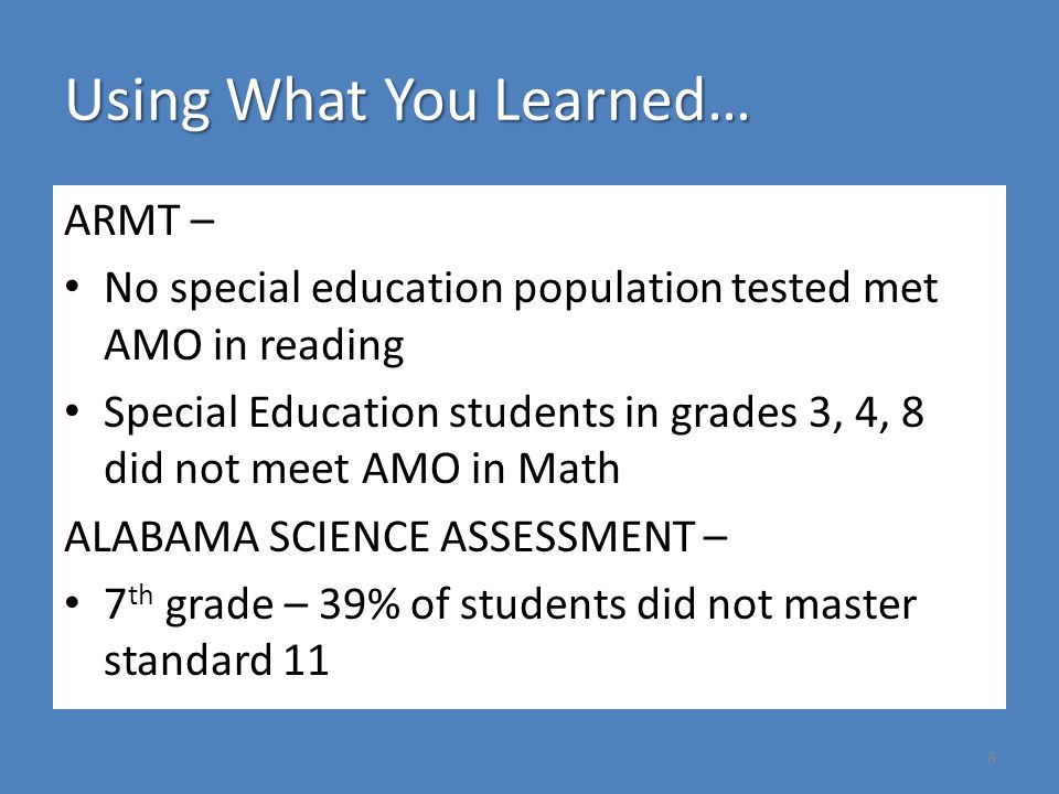Using What You Learned… ARMT – No special education population tested met AMO in reading Special Education students in grades 3, 4, 8 did not meet AMO in Math ALABAMA SCIENCE ASSESSMENT – 7 th grade – 39% of students did not master standard 11 8