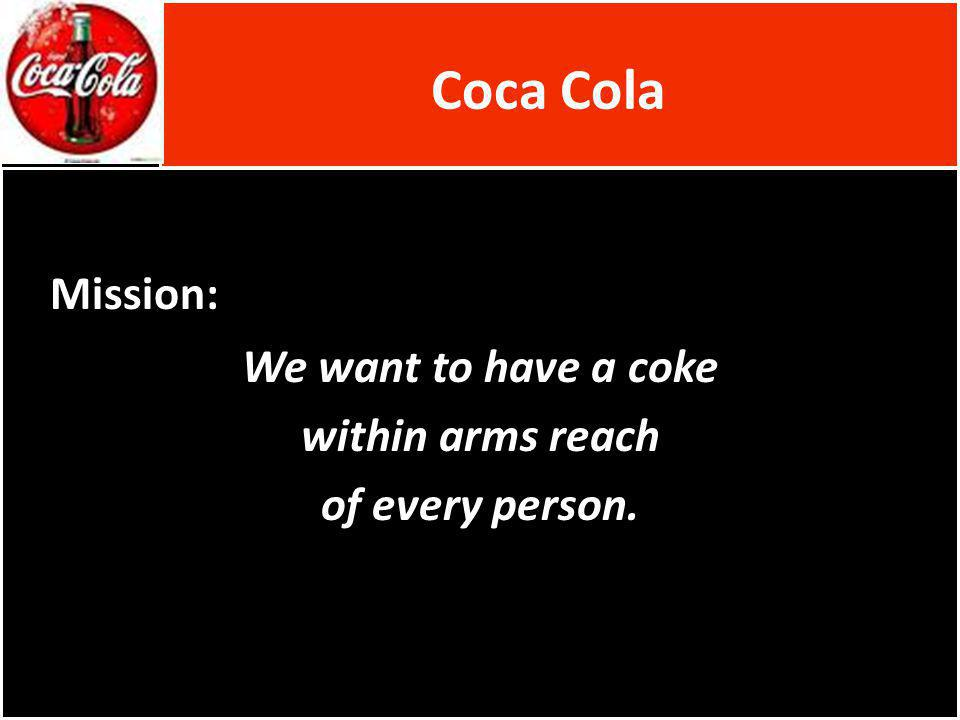 Coca Cola Mission: We want to have a coke within arms reach of every person.