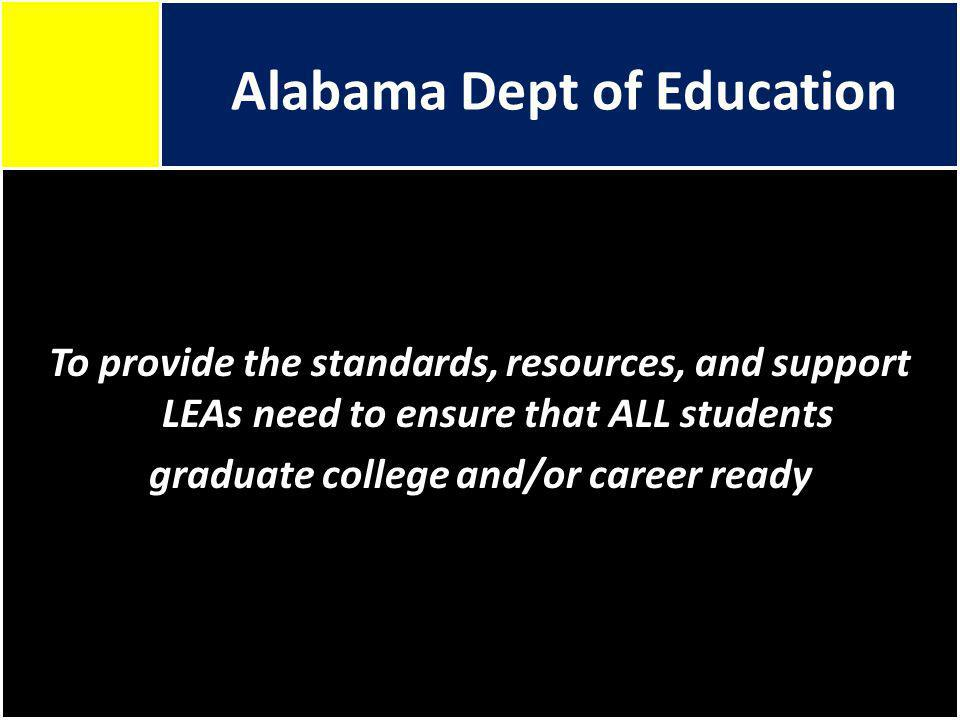 Alabama Dept of Education To provide the standards, resources, and support LEAs need to ensure that ALL students graduate college and/or career ready