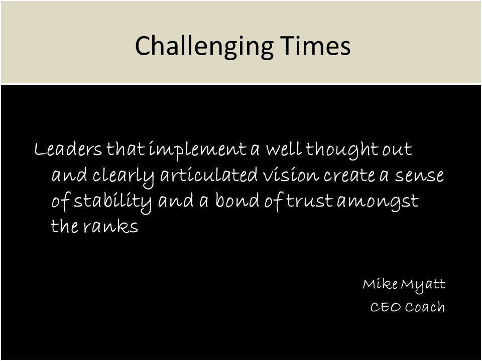 Challenging Times Leaders that implement a well thought out and clearly articulated vision create a sense of stability and a bond of trust amongst the ranks Mike Myatt CEO Coach