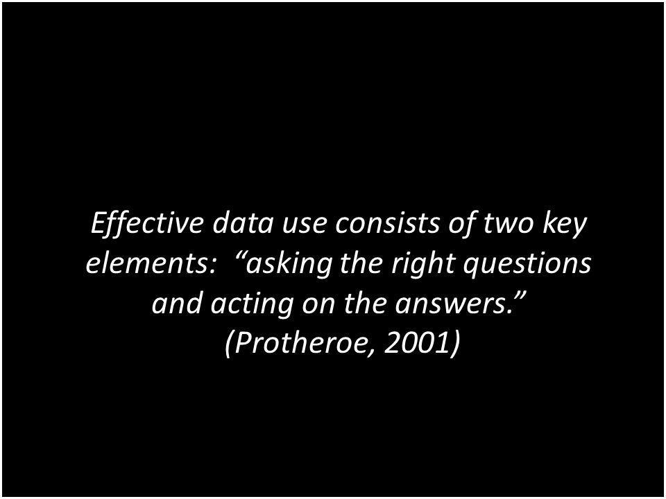 Effective data use consists of two key elements: asking the right questions and acting on the answers. (Protheroe, 2001)
