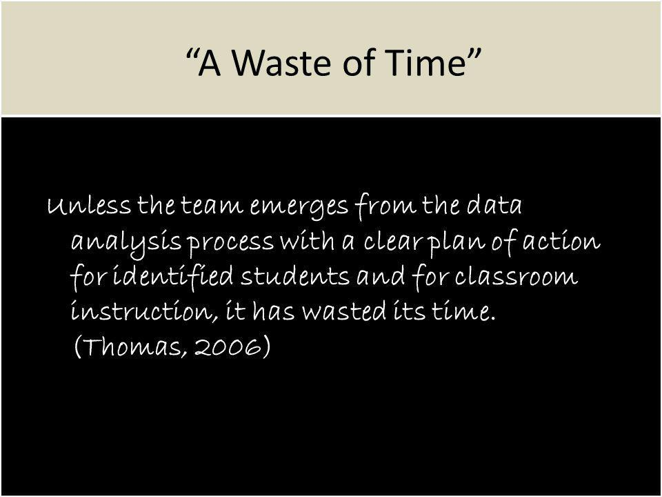 A Waste of Time Unless the team emerges from the data analysis process with a clear plan of action for identified students and for classroom instruction, it has wasted its time.